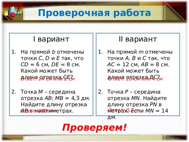 Проверочная работа II вариант I вариант На прямой m отмечены точки А , В и С так, что АС = 12 см, АВ = 8 см. Какой может быть длина отрезка ВС ? На прямой b отмечены точки С , D и Е так, что СD = 6 см, DЕ = 8 см. Какой может быть длина отрезка СЕ ? Точка М – середина отрезка АВ ; МВ = 4,3 дм. Найдите длину отрезка АВ в миллиметрах. Точка Р – середина отрезка MN . Найдите длину отрезка PN в метрах, если MN = 14 дм. Ответ: 14 см или 2 см Ответ: 20 см или 4 см Ответ: 0,7 м Ответ: 860 мм Проверяем!