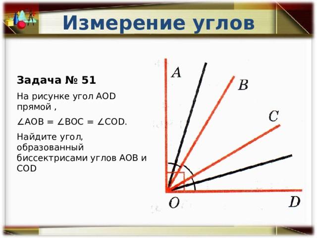 Измерение углов Задача № 51 На рисунке угол АОD прямой , ∠ АОВ = ∠ВОС = ∠COD. Найдите угол, образованный биссектрисами углов АОВ и COD