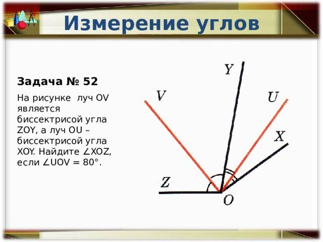Измерение углов Задача № 52 На рисунке луч OV является биссектрисой угла ZOY, а луч OU – биссектрисой угла XOY. Найдите ∠XOZ, если ∠UOV = 80°.