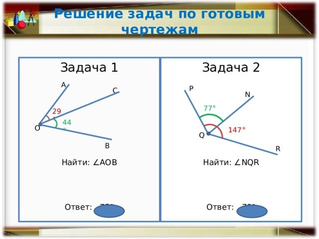 Решение задач по готовым чертежам Задача 1 Задача 2 Найти: ∠NQR Найти: ∠АОВ Ответ: 73° Ответ: 70° А Р С N 77° 29° 44° О 147° Q В R
