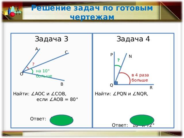 Решение задач по готовым чертежам Задача 3 Задача 4 Найти: ∠РQN и ∠NQR, Найти: ∠АОС и ∠СОВ, если ∠АОВ = 80° Ответ: 35° и 45° Ответ: 18° и 72° А С Р N ? ? на 10° больше О в 4 раза больше В Q R