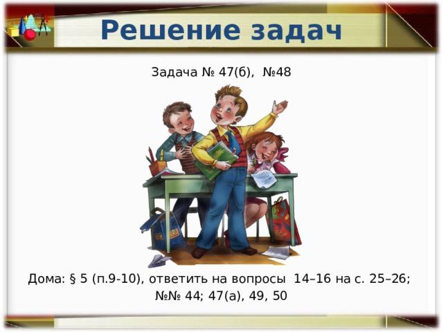Решение задач Задача № 47(б), №48 Дома: § 5 (п.9-10), ответить на вопросы 14–16 на с. 25–26; №№ 44; 47(а), 49, 50