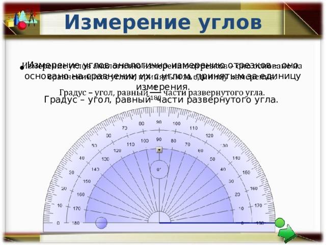 Измерение углов Измерение углов аналогично измерению отрезков – оно основано на сравнении их с углом, принятым за единицу измерения.  Градус – угол, равный части развернутого угла.