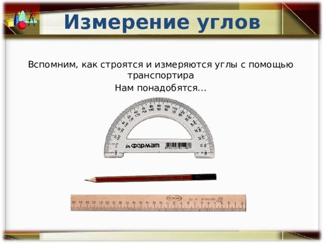 Измерение углов Вспомним, как строятся и измеряются углы с помощью транспортира Нам понадобятся…