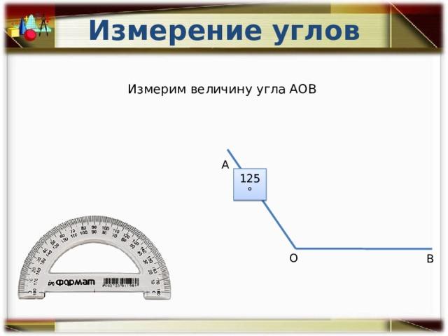 Измерение углов Измерим величину угла АОВ А 125° О В