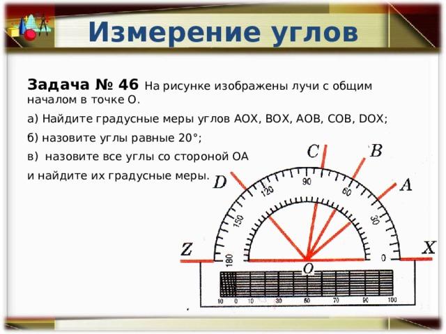 Измерение углов Задача № 46 На рисунке изображены лучи с общим началом в точке О. а) Найдите градусные меры углов АОХ, ВОХ, АОВ, СОВ, DОХ; б) назовите углы равные 20°; в) назовите все углы со стороной ОА и найдите их градусные меры.