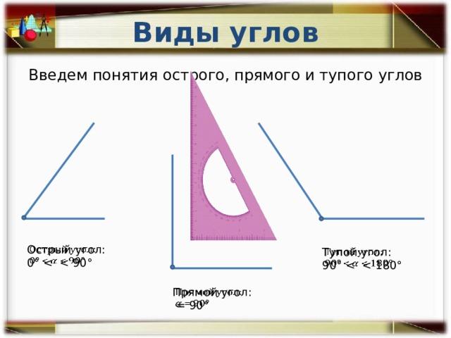Виды углов Введем понятия острого, прямого и тупого углов Острый угол:  0° Тупой угол:  90° Прямой угол:   = 90°