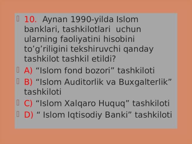 """10. Aynan 1990-yilda Islom banklari, tashkilotlari uchun ularning faoliyatini hisobini to'g'riligini tekshiruvchi qanday tashkilot tashkil etildi? A) """"Islom fond bozori"""" tashkiloti B) """"Islom Auditorlik va Buxgalterlik"""" tashkiloti C) """"Islom Xalqaro Huquq"""" tashkiloti D) """" Islom Iqtisodiy Banki"""" tashkiloti"""