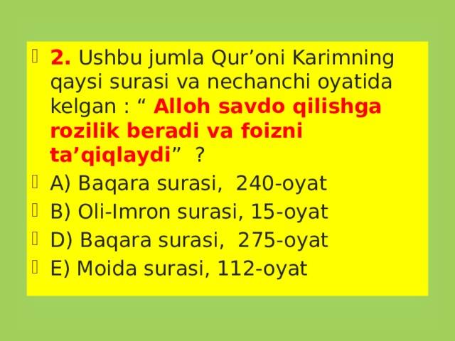 """2. Ushbu jumla Qur'oni Karimning qaysi surasi va nechanchi oyatida kelgan : """" Alloh savdo qilishga rozilik beradi va foizni ta'qiqlaydi """" ? A) Baqara surasi, 240-oyat B) Oli-Imron surasi, 15-oyat D) Baqara surasi, 275-oyat E) Moida surasi, 112-oyat"""