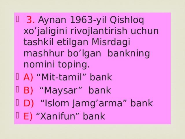 """3. Aynan 1963-yil Qishloq xo'jaligini rivojlantirish uchun tashkil etilgan Misrdagi mashhur bo'lgan bankning nomini toping. A) """"Mit-tamil"""" bank B) """"Maysar"""" bank D) """"Islom Jamg'arma"""" bank E) """"Xanifun"""" bank"""