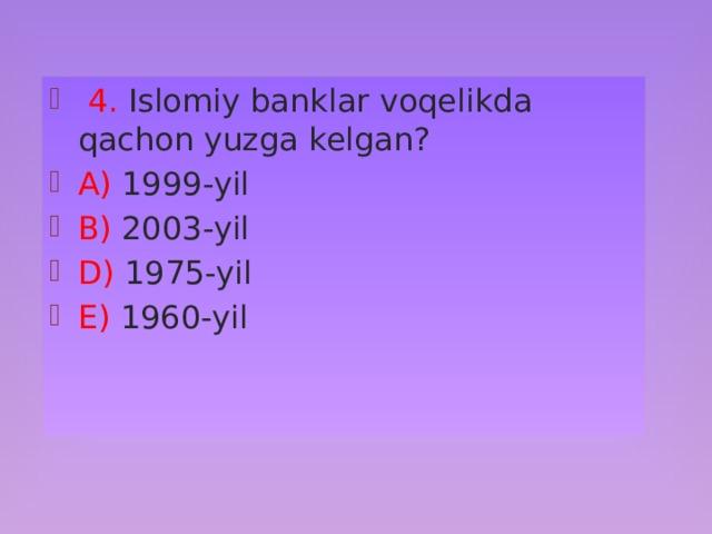 4. Islomiy banklar voqelikda qachon yuzga kelgan? A) 1999-yil B) 2003-yil D) 1975-yil E) 1960-yil