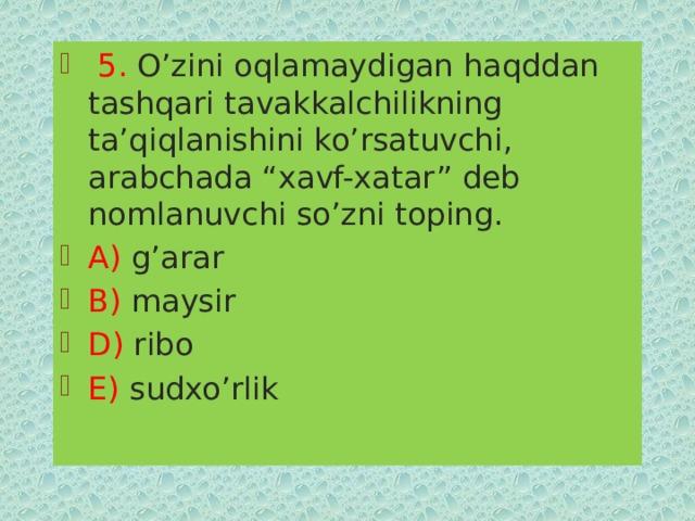 """5. O'zini oqlamaydigan haqddan tashqari tavakkalchilikning ta'qiqlanishini ko'rsatuvchi, arabchada """"xavf-xatar"""" deb nomlanuvchi so'zni toping. A) g'arar B) maysir D) ribo E) sudxo'rlik"""