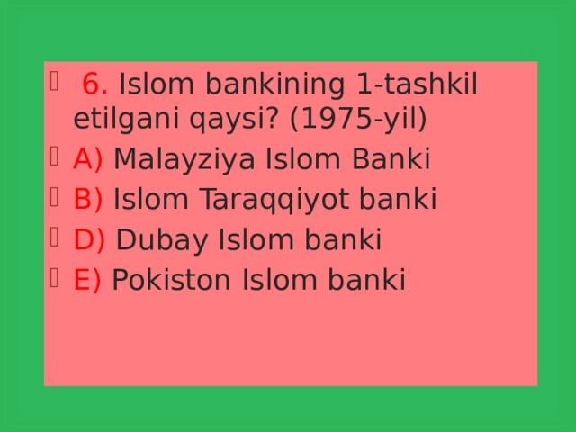 6. Islom bankining 1-tashkil etilgani qaysi? (1975-yil) A) Malayziya Islom Banki B) Islom Taraqqiyot banki D) Dubay Islom banki E) Pokiston Islom banki