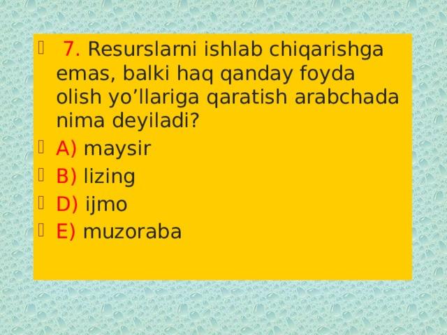7. Resurslarni ishlab chiqarishga emas, balki haq qanday foyda olish yo'llariga qaratish arabchada nima deyiladi? A) maysir B) lizing D) ijmo E) muzoraba