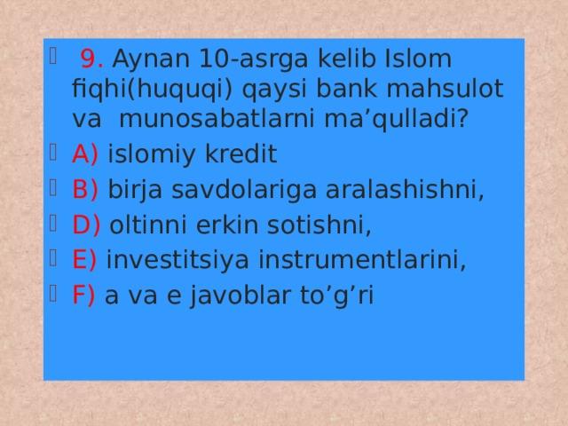 9. Aynan 10-asrga kelib Islom fiqhi(huquqi) qaysi bank mahsulot va munosabatlarni ma'qulladi? A) islomiy kredit B) birja savdolariga aralashishni, D) oltinni erkin sotishni, E) investitsiya instrumentlarini, F) a va e javoblar to'g'ri