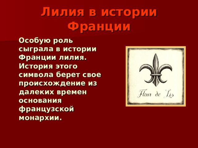 Лилия в истории Франции  Особую роль сыграла в истории Франции лилия. История этого символа берет свое происхождение из далеких времен основания французской монархии.