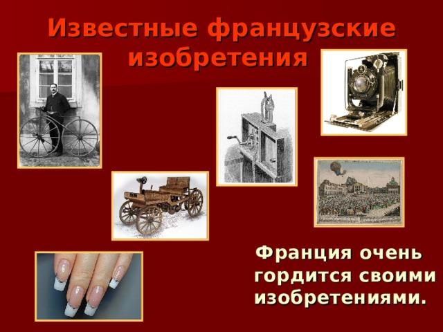 Известные французские изобретения   Франция очень гордится своими изобретениями.