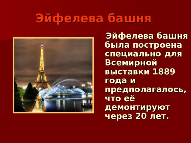 Эйфелева башня   Эйфелева башня была построена специально для Всемирной выставки 1889 года и предполагалось, что её демонтируют через 20 лет.