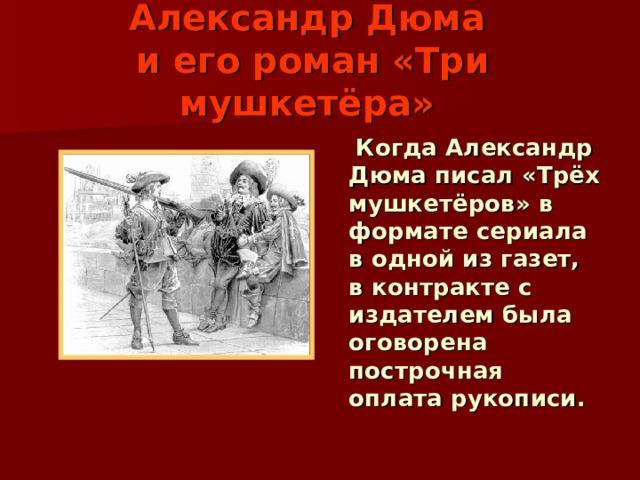 Александр Дюма   и его роман «Три мушкетёра»   Когда Александр Дюма писал «Трёх мушкетёров» в формате сериала в одной из газет, в контракте с издателем была оговорена построчная оплата рукописи.
