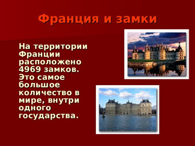 Франция и замки  На территории Франции расположено 4969 замков. Это самое большое количество в мире, внутри одного государства.
