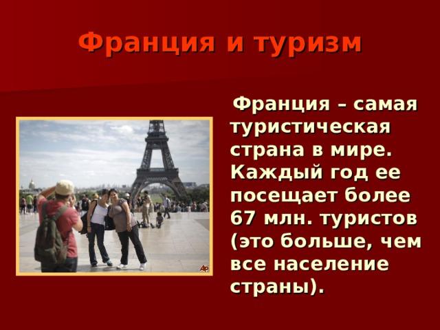Франция и туризм  Франция – самая туристическая страна в мире. Каждый год ее посещает более 67 млн. туристов (это больше, чем все население страны).