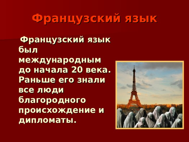 Французский язык  Французский язык был международным до начала 20 века. Раньше его знали все люди благородного происхождение и дипломаты.