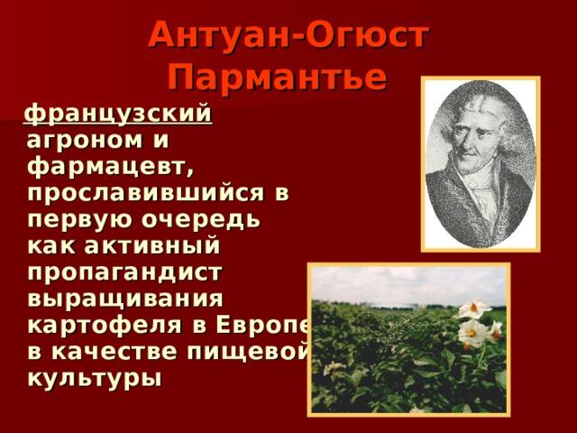 Антуан-Огюст Пармантье   французский агроном и фармацевт, прославившийся в первую очередь как активный пропагандист выращивания картофеля в Европе в качестве пищевой культуры
