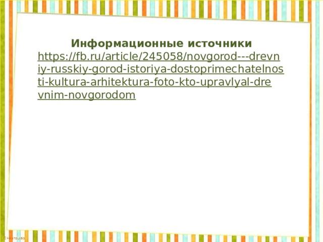 Информационные источники https://fb.ru/article/245058/novgorod---drevniy-russkiy-gorod-istoriya-dostoprimechatelnosti-kultura-arhitektura-foto-kto-upravlyal-drevnim-novgorodom
