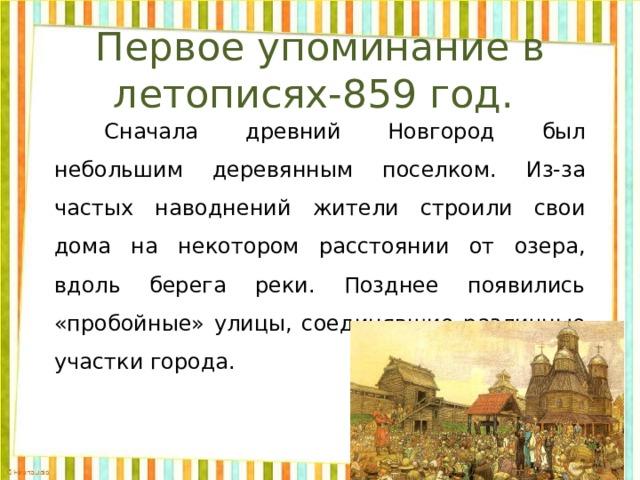 Первое упоминание в летописях-859 год.   Сначала древний Новгород был небольшим деревянным поселком. Из-за частых наводнений жители строили свои дома на некотором расстоянии от озера, вдоль берега реки. Позднее появились «пробойные» улицы, соединявшие различные участки города.