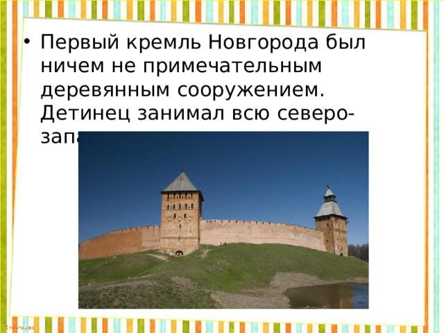 Первый кремль Новгорода был ничем не примечательным деревянным сооружением. Детинец занимал всю северо-западную часть поселка.