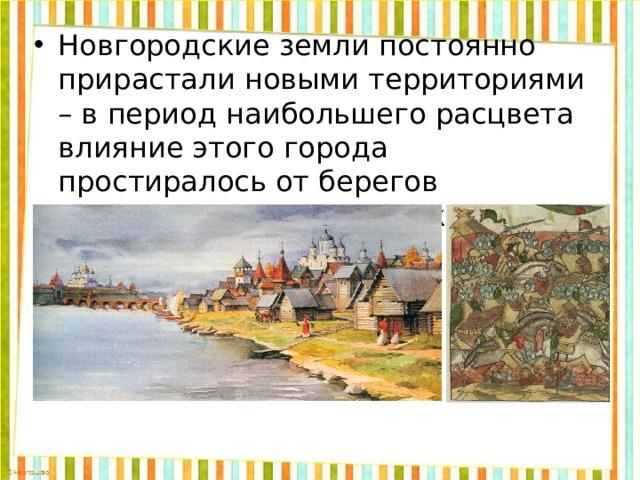 Новгородские земли постоянно прирастали новыми территориями – в период наибольшего расцвета влияние этого города простиралось от берегов Северного Ледовитого океана до Торжка.