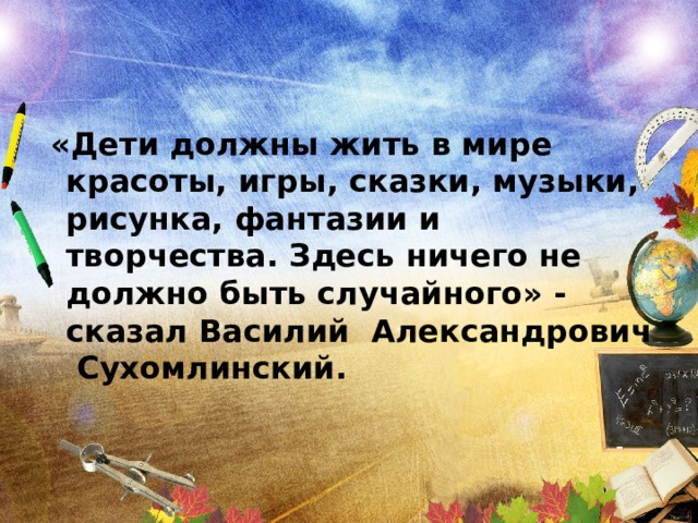 «Дети должны жить в мире красоты, игры, сказки, музыки, рисунка, фантазии и творчества. Здесь ничего не должно быть случайного» - сказал Василий Александрович Сухомлинский.