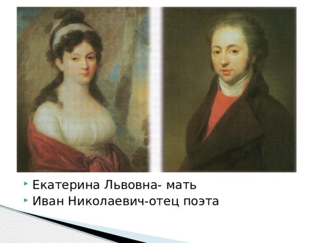 Екатерина Львовна- мать Иван Николаевич-отец поэта