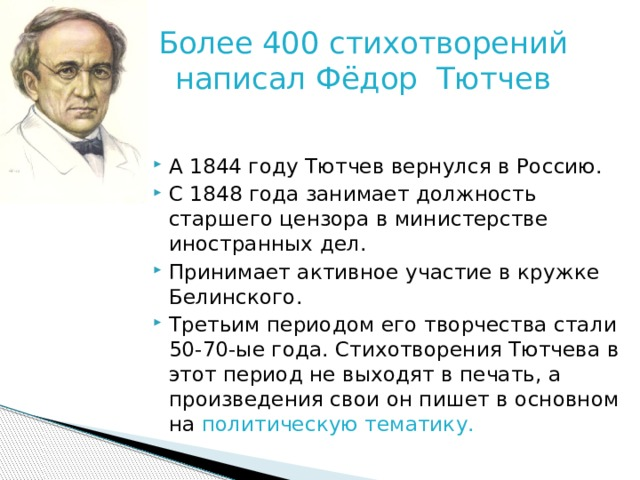 Более 400 стихотворений написал Фёдор Тютчев А 1844 году Тютчев вернулся в Россию. С 1848 года занимает должность старшего цензора в министерстве иностранных дел. Принимает активное участие в кружке Белинского. Третьим периодом его творчества стали 50-70-ые года. Стихотворения Тютчева в этот период не выходят в печать, а произведения свои он пишет в основном на политическую тематику.