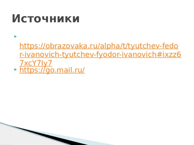 Источники  https://obrazovaka.ru/alpha/t/tyutchev-fedor-ivanovich-tyutchev-fyodor-ivanovich#ixzz67xcY7Iy7 https://go.mail.ru/