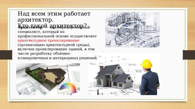 Над всем этим работает архитектор. Кто такой архитектор? Архите́ктор — квалифицированный специалист, который на профессиональной основе осуществляет архитектурное проектирование (организацию архитектурной среды), включая проектирование зданий, в том числе разработку объёмно-планировочных и интерьерных решений.