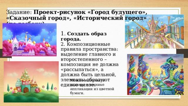Задание: Проект-рисунок «Город будущего», «Сказочный город», «Исторический город» (по выбору) 1 . Создать образ города. 2. Композиционные правила пространства: выделение главного и второстепенного – композиция не должна «рассыпаться», а должна быть цельной, элементы образуют единое целое. Можно выполнить задание в технике аппликации из цветной бумаги.