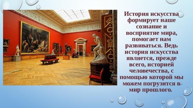 История искусства формирует наше сознание и восприятие мира, помогает нам развиваться. Ведь история искусства является, прежде всего, историей человечества, с помощью которой мы можем погрузится в мир прошлого.