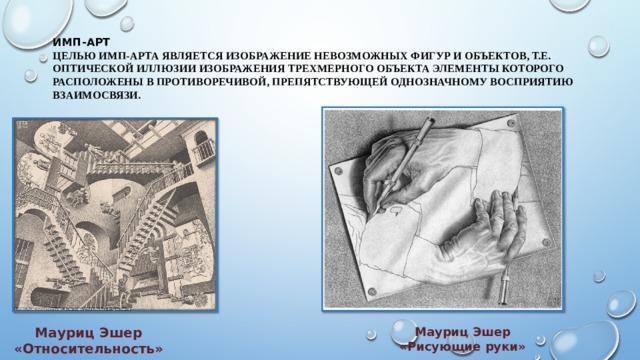 ИМП-Арт  Целью имп-арта является изображение невозможных фигур и объектов, т.е. оптической иллюзии изображения трехмерного объекта элементы которого расположены в противоречивой, препятствующей однозначному восприятию взаимосвязи.   Мауриц Эшер Мауриц Эшер «Относительность» «Рисующие руки»