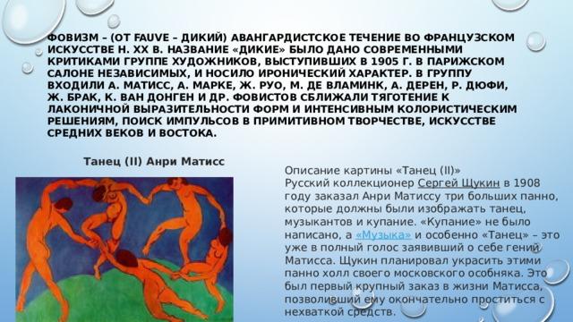 Фовизм– (от fauve – дикий) авангардистское течение во французском искусстве н. XX в. Название «дикие» было дано современными критиками группе художников, выступивших в 1905 г. В парижском Салоне независимых, и носило иронический характер. В группу входили А. Матисс, А. Марке, Ж. Руо, М. де Вламинк, А. Дерен, Р. Дюфи, Ж. Брак, К. ван Донген и др. Фовистов сближали тяготение к лаконичной выразительности форм и интенсивным колористическим решениям, поиск импульсов в примитивном творчестве, искусстве средних веков и Востока. Танец (II) Анри Матисс Описание картины «Танец (II)» Русский коллекционер Сергей Щукин в 1908 году заказал Анри Матиссу три больших панно, которые должны были изображать танец, музыкантов и купание. «Купание» не было написано, а «Музыка» и особенно «Танец» – это уже в полный голос заявивший о себе гений Матисса. Щукин планировал украсить этими панно холл своего московского особняка. Это был первый крупный заказ в жизни Матисса, позволивший ему окончательно проститься с нехваткой средств.