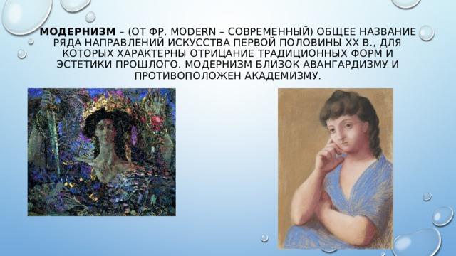 Модернизм – (от фр. modern – современный) общее название ряда направлений искусства первой половины XX в., для которых характерны отрицание традиционных форм и эстетики прошлого. Модернизм близок авангардизму и противоположен академизму.
