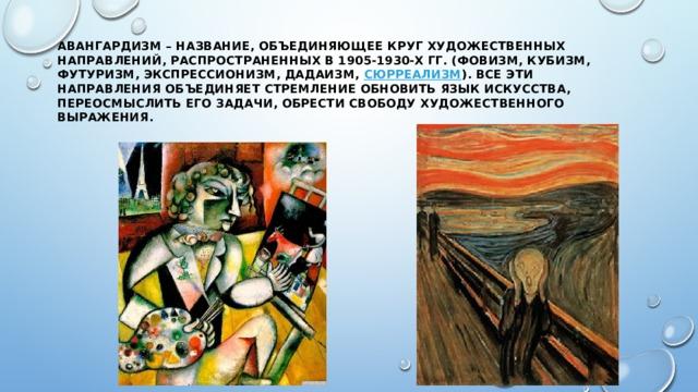 Авангардизм– название, объединяющее круг художественных направлений, распространенных в 1905-1930-х гг. (фовизм, кубизм, футуризм, экспрессионизм, дадаизм, сюрреализм ). Все эти направления объединяет стремление обновить язык искусства, переосмыслить его задачи, обрести свободу художественного выражения.