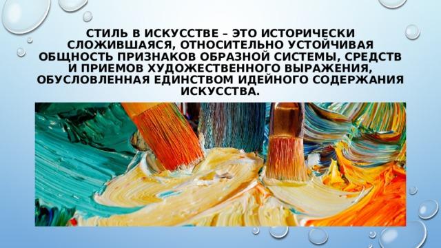 СТИЛЬ в искусстве – это исторически сложившаяся, относительно устойчивая общность признаков образной системы, средств и приемов художественного выражения, обусловленная единством идейного содержания искусства.