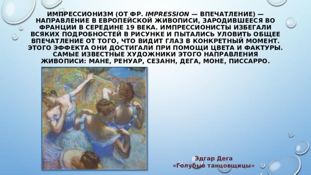 ИМПРЕССИОНИЗМ  (от фр. impression — впечатление) — направление в европейской живописи, зародившееся во Франции в середине 19 века. Импрессионисты избегали всяких подробностей в рисунке и пытались уловить общее впечатление от того, что видит глаз в конкретный момент. Этого эффекта они достигали при помощи цвета и фактуры. Самые известные художники этого направления живописи:Мане,Ренуар,Сезанн, Дега,Моне,Писсарро. Эдгар Дега «Голубые танцовщицы»