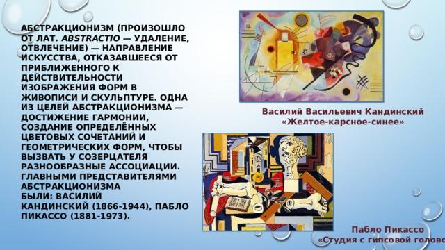 АБСТРАКЦИОНИЗМ(произошло от лат. abstractio — удаление, отвлечение) — направление искусства, отказавшееся от приближенного к действительности изображения форм в живописи и скульптуре. Одна из целей абстракционизма — достижение гармонии, создание определённых цветовых сочетаний и геометрических форм, чтобы вызвать у созерцателя разнообразные ассоциации. Главными представителями абстракционизма были:Василий Кандинский(1866-1944),Пабло Пикассо(1881-1973). Василий Васильевич Кандинский «Желтое-карсное-синее» Пабло Пикассо «Студия с гипсовой головой»
