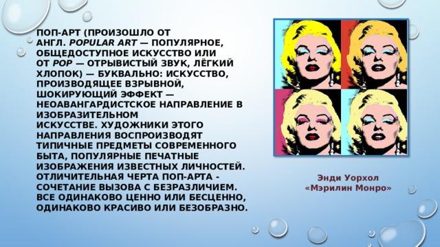 ПОП-АРТ(произошло от англ. popular art — популярное, общедоступное искусство или от pop — отрывистый звук, лёгкий хлопок) — буквально: искусство, производящее взрывной, шокирующий эффект — неоавангардистское направление в изобразительном искусстве. Художники этого направления воспроизводят типичные предметы современного быта, популярные печатные изображения известных личностей. Отличительная черта поп-арта - сочетание вызова с безразличием. Все одинаково ценно или бесценно, одинаково красиво или безобразно.   Энди Уорхол «Мэрилин Монро»