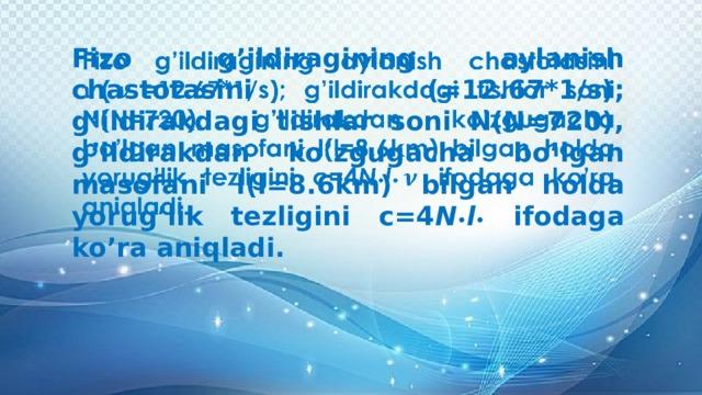 Fizo g'ildiragining aylanish chastotasini (=12.67*1/s); g'ildirakdagi tishlar soni N(N=720), g'ildirakdan ko'zgugacha bo'lgan masofani l(l=8.6km) bilgan holda yorug'lik tezligini c=4 N • l • ifodaga ko'ra aniqladi.