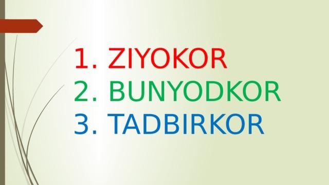 1. ZIYOKOR 2. BUNYODKOR 3. TADBIRKOR