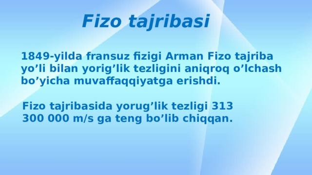 Fizo tajribasi 1849-yilda fransuz fizigi Arman Fizo tajriba yo'li bilan yorig'lik tezligini aniqroq o'lchash bo'yicha muvaffaqqiyatga erishdi. Fizo tajribasida yorug'lik tezligi 313 300 000 m/s ga teng bo'lib chiqqan.
