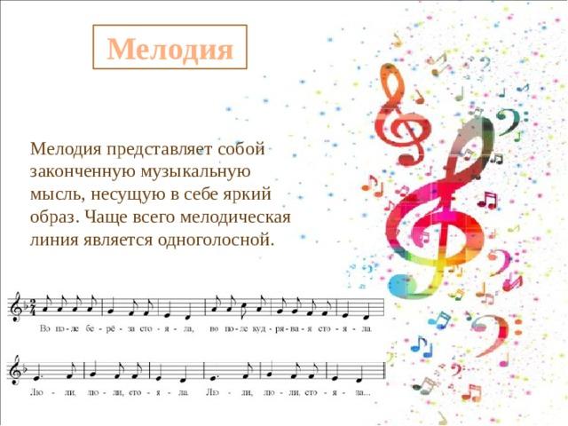 Мелодия Мелодия представляет собой законченную музыкальную мысль, несущую в себе яркий образ. Чаще всего мелодическая линия является одноголосной.